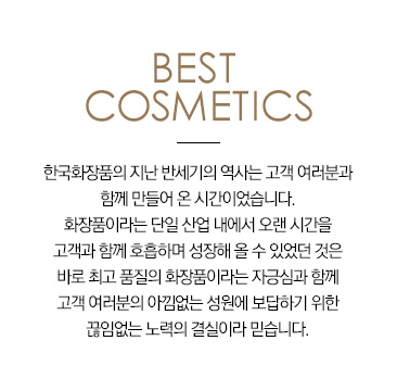 Best cosmetics For the past half century, Hankook Cosmetics has been making significant progress towards attaining great satisfaction among our customers. We believe that our company was only able to have continued growing in the cosmetics industry for such a long period of time due to the pride that we have in our high-quality cosmetic products, as well as our ongoing efforts to reflect the needs of our customers.