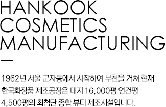 HANKOOK COSMETICS MANUFACTURING Hankook Cosmetics Manufacturing Co., Ltd. began in Gunja-dong, Seoul in 1962 and was later moved to Bucheon. It is the most advanced comprehensive beauty production facility situated on land area of 16,000 pyeong (51,670m2) and total floor space of 4,500 pyeong (14,876m2).