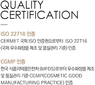 QUALITY CERTIFICATION ISO 22716 Certification Acquired ISO 22716 [international standard for the good manufacturing practices (GMP) for cosmetics] certification from the CERMET International ISO Certification Registrar CGMP Certification Acquired CGMP(COSMETIC GOOD MANUFACTURING PRACTICES) Certification from the Ministry of Food and Drug Safety (MFDS)